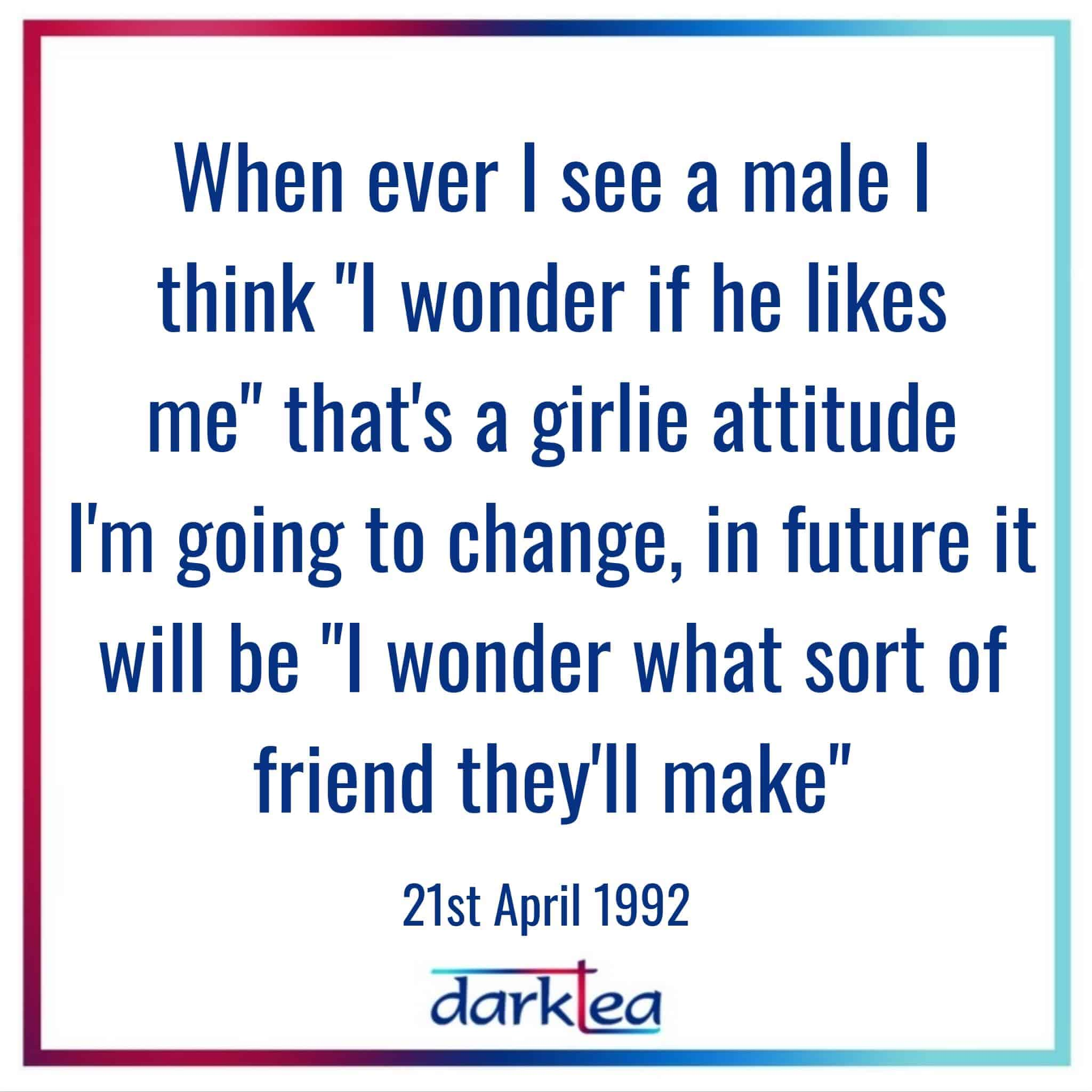 """Whenever I see a male I think """"I wonder if he like me"""" that is a girlie attitue I'm going to change, in future it will be """"I wonder what sort of friend they'll make"""""""